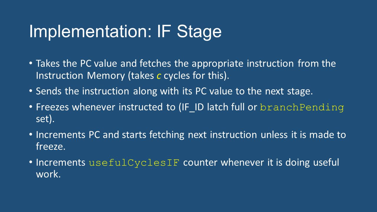 Implementation: IF Stage Takes the PC value and fetches the appropriate instruction from the Instruction Memory (takes c cycles for this). Sends the i