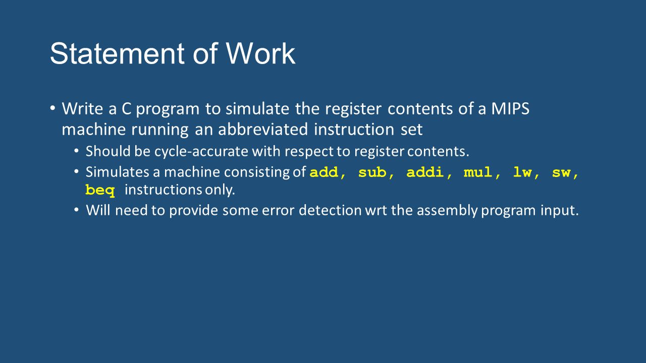 Statement of Work Write a C program to simulate the register contents of a MIPS machine running an abbreviated instruction set Should be cycle-accurat