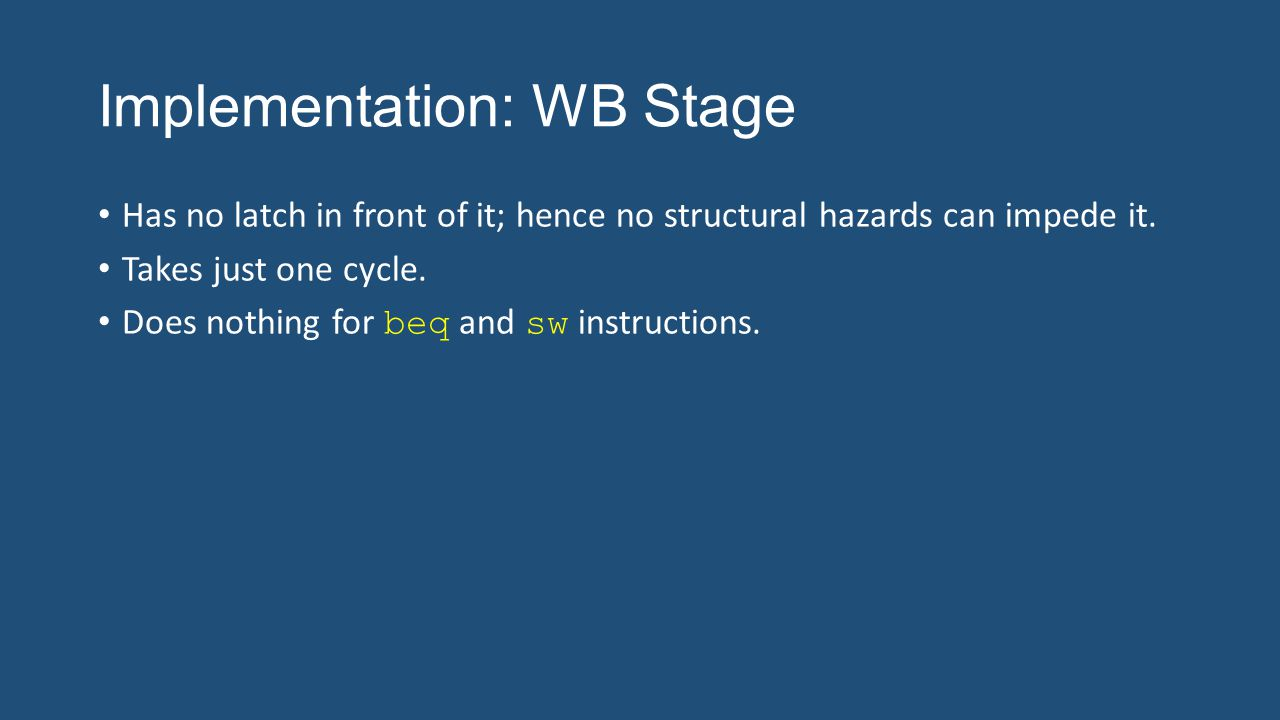 Implementation: WB Stage Has no latch in front of it; hence no structural hazards can impede it. Takes just one cycle. Does nothing for beq and sw ins