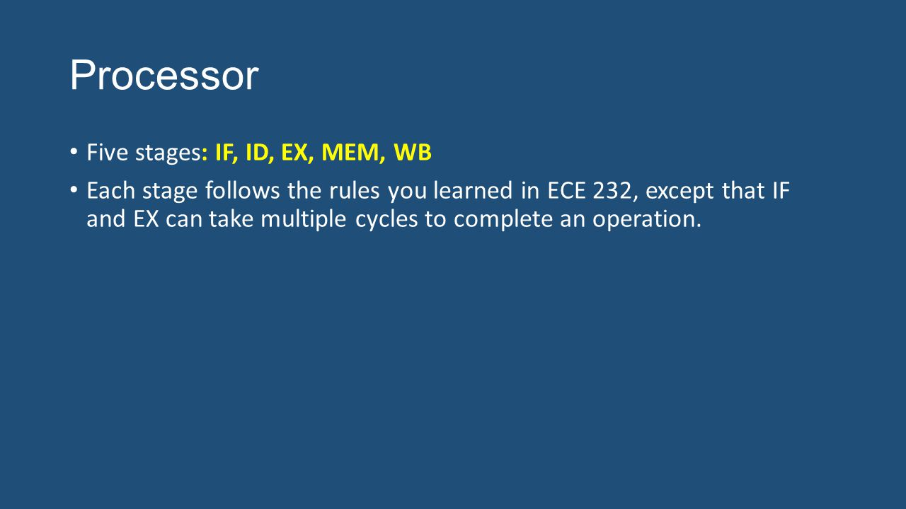 Processor Five stages: IF, ID, EX, MEM, WB Each stage follows the rules you learned in ECE 232, except that IF and EX can take multiple cycles to complete an operation.