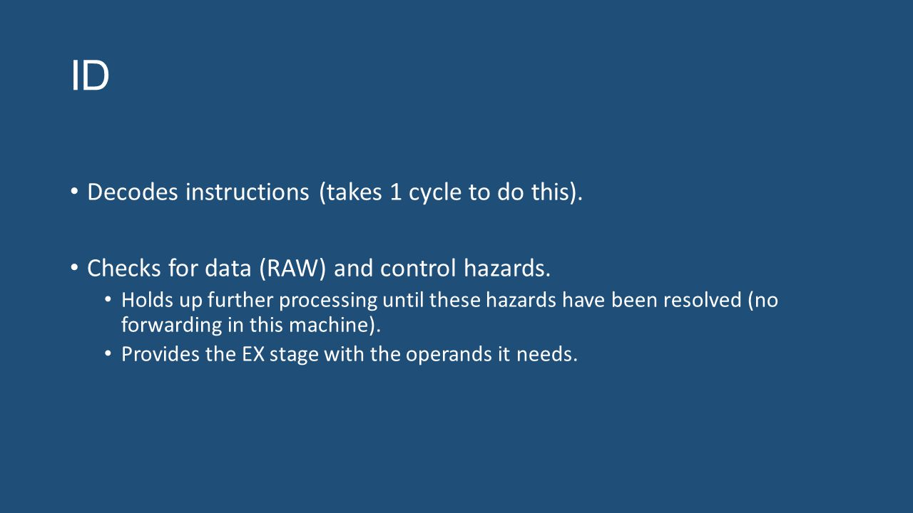 ID Decodes instructions (takes 1 cycle to do this). Checks for data (RAW) and control hazards. Holds up further processing until these hazards have be