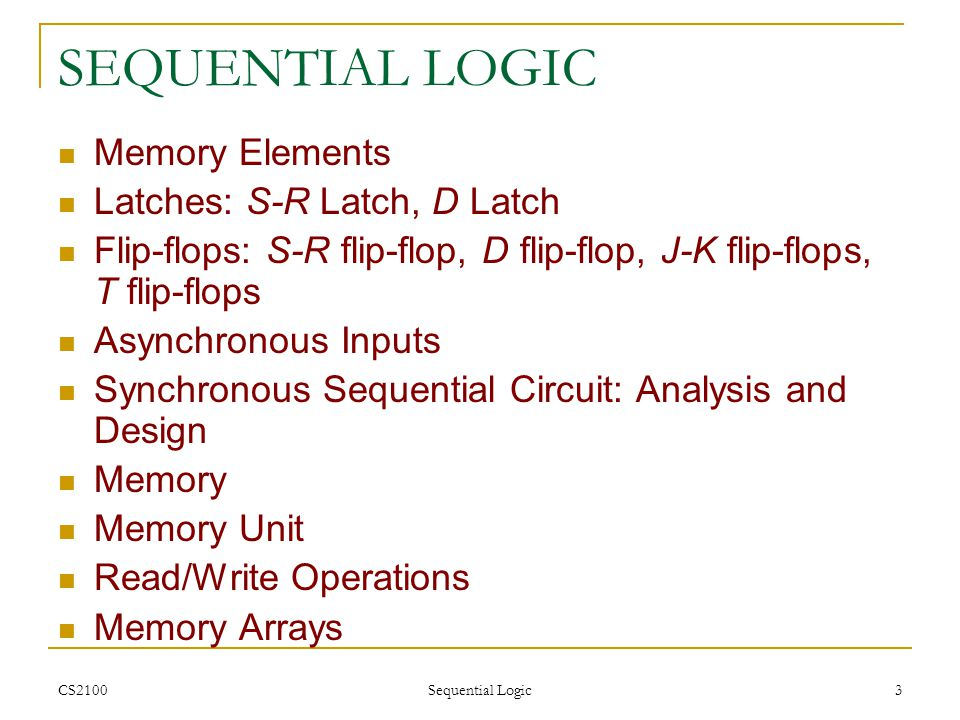 CS2100 Sequential Logic 4 INTRODUCTION (1/2) Two classes of logic circuits  Combinational  Sequential Combinational Circuit  Each output depends entirely on the immediate (present) inputs.