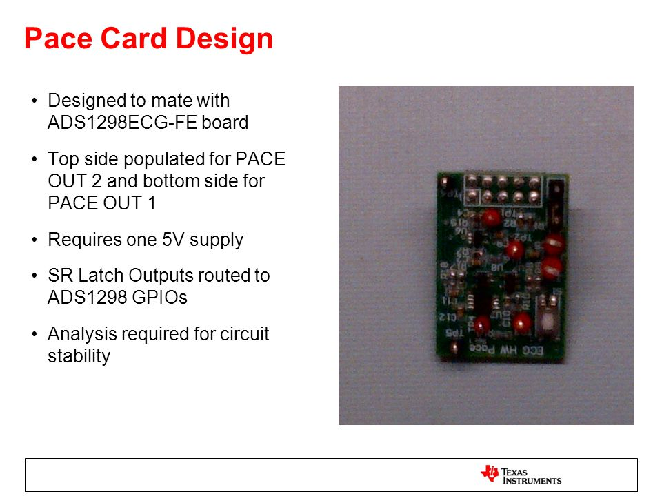 Pace Card Design Designed to mate with ADS1298ECG-FE board Top side populated for PACE OUT 2 and bottom side for PACE OUT 1 Requires one 5V supply SR Latch Outputs routed to ADS1298 GPIOs Analysis required for circuit stability