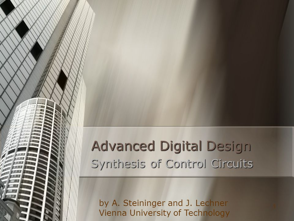 1 Advanced Digital Design Synthesis of Control Circuits by A. Steininger and J. Lechner Vienna University of Technology