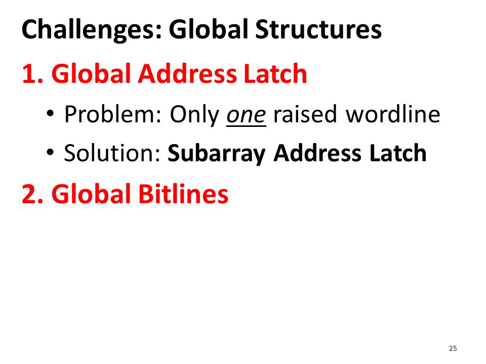 Challenges: Global Structures 1. Global Address Latch Problem: Only one raised wordline Solution: Subarray Address Latch 2. Global Bitlines 25