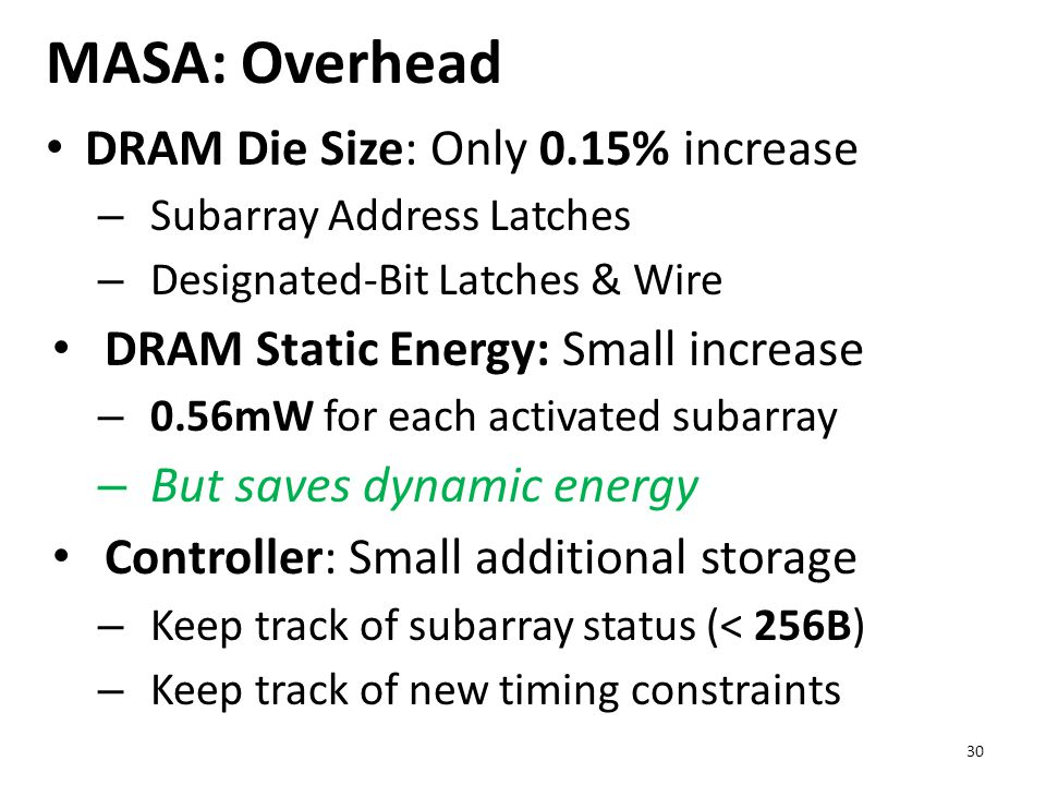 MASA: Overhead DRAM Die Size: Only 0.15% increase – Subarray Address Latches – Designated-Bit Latches & Wire DRAM Static Energy: Small increase – 0.56mW for each activated subarray – But saves dynamic energy Controller: Small additional storage – Keep track of subarray status (< 256B) – Keep track of new timing constraints 30
