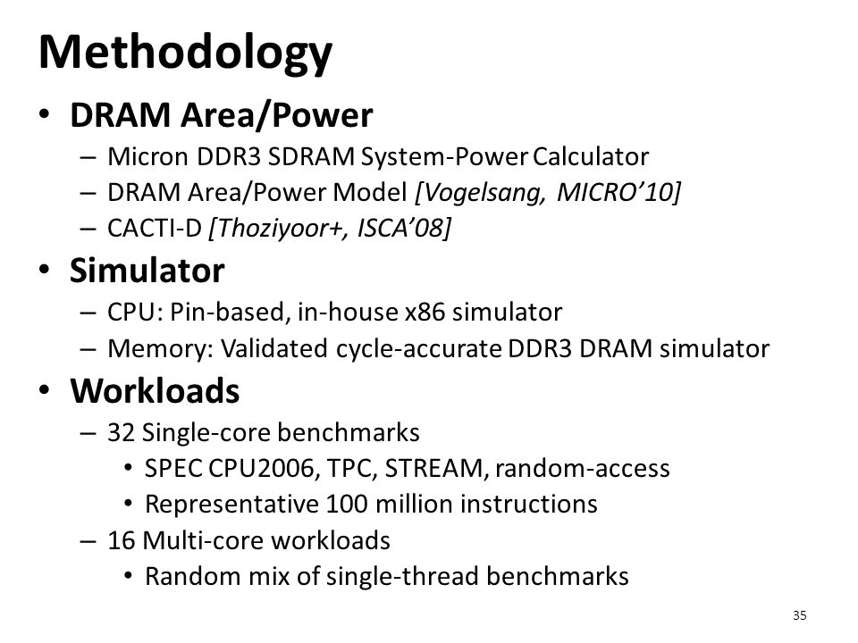 Methodology DRAM Area/Power – Micron DDR3 SDRAM System-Power Calculator – DRAM Area/Power Model [Vogelsang, MICRO'10] – CACTI-D [Thoziyoor+, ISCA'08]