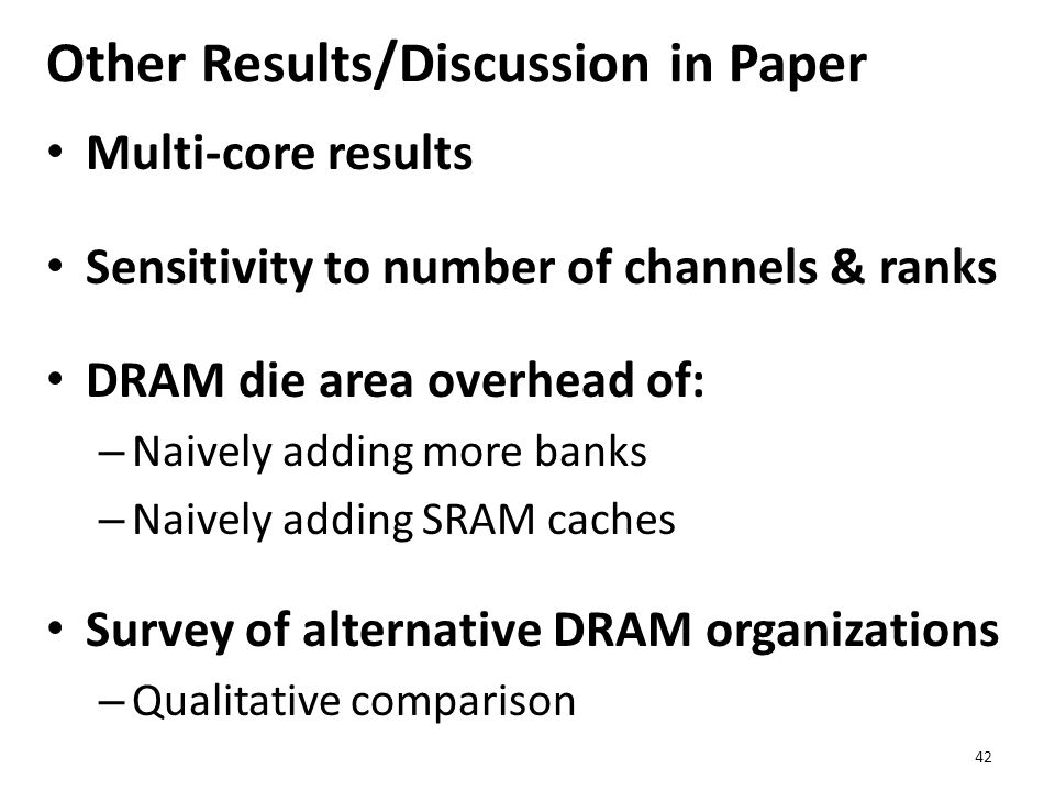 Other Results/Discussion in Paper Multi-core results Sensitivity to number of channels & ranks DRAM die area overhead of: – Naively adding more banks – Naively adding SRAM caches Survey of alternative DRAM organizations – Qualitative comparison 42