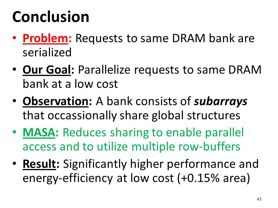 Conclusion Problem: Requests to same DRAM bank are serialized Our Goal: Parallelize requests to same DRAM bank at a low cost Observation: A bank consists of subarrays that occassionally share global structures MASA: Reduces sharing to enable parallel access and to utilize multiple row-buffers Result: Significantly higher performance and energy-efficiency at low cost (+0.15% area) 43