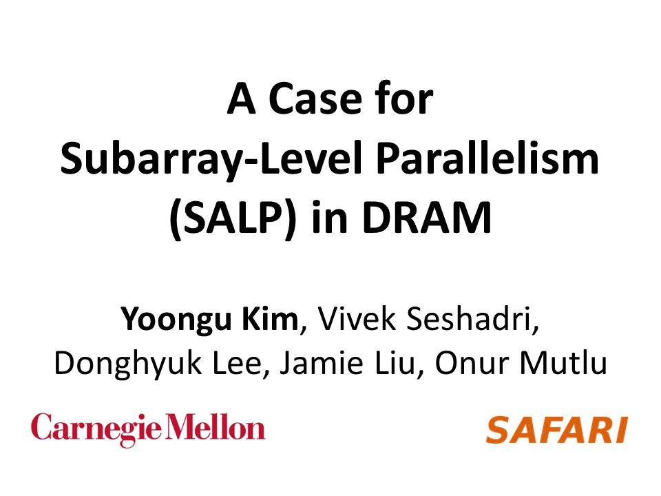 A Case for Subarray-Level Parallelism (SALP) in DRAM Yoongu Kim, Vivek Seshadri, Donghyuk Lee, Jamie Liu, Onur Mutlu