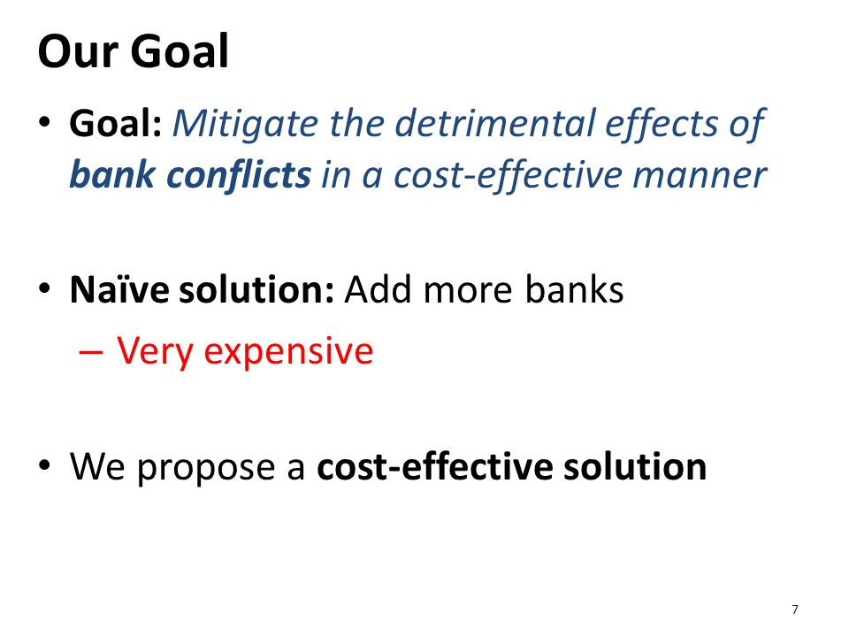 Our Goal Goal: Mitigate the detrimental effects of bank conflicts in a cost-effective manner Naïve solution: Add more banks – Very expensive We propos