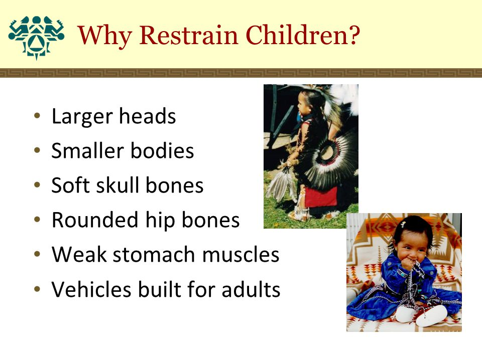 Larger heads Smaller bodies Soft skull bones Rounded hip bones Weak stomach muscles Vehicles built for adults Why Restrain Children?