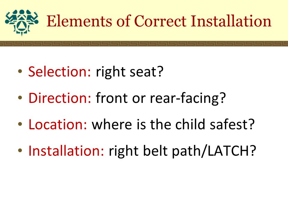 Selection: right seat? Direction: front or rear-facing? Location: where is the child safest? Installation: right belt path/LATCH? Elements of Correct