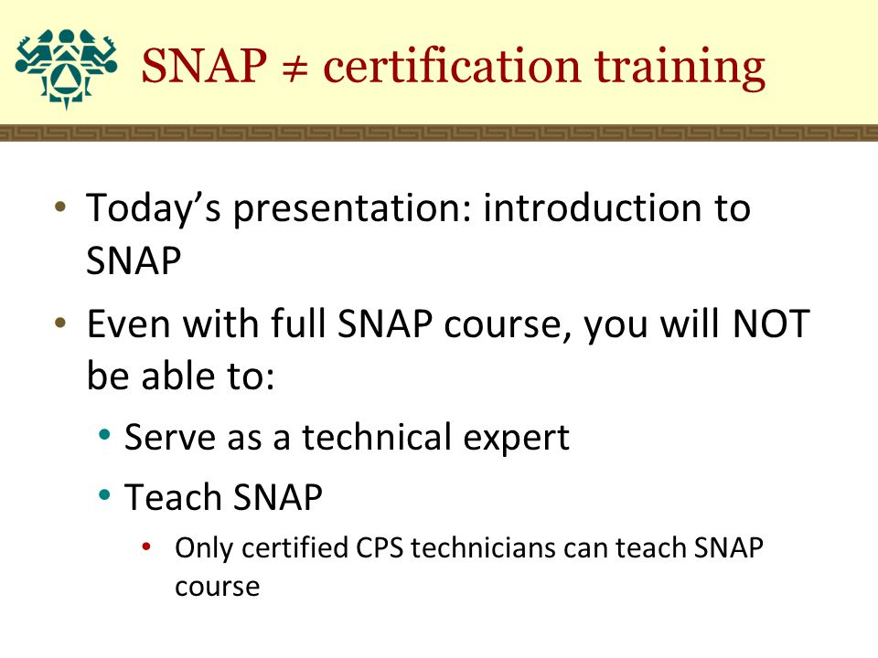 SNAP ≠ certification training Today's presentation: introduction to SNAP Even with full SNAP course, you will NOT be able to: Serve as a technical expert Teach SNAP Only certified CPS technicians can teach SNAP course