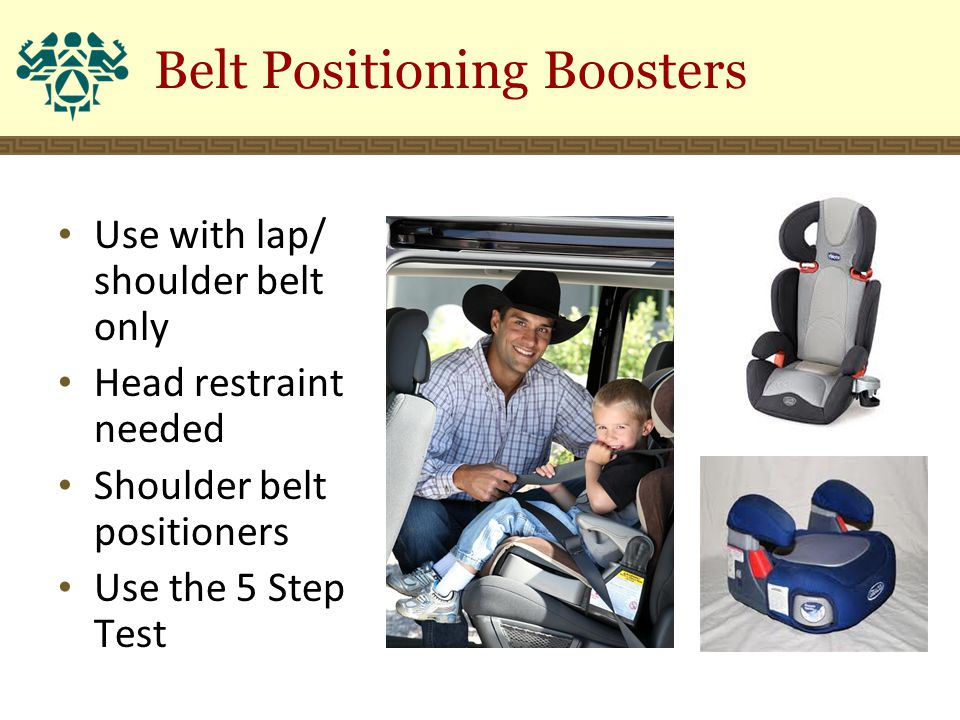 Belt Positioning Boosters Use with lap/ shoulder belt only Head restraint needed Shoulder belt positioners Use the 5 Step Test