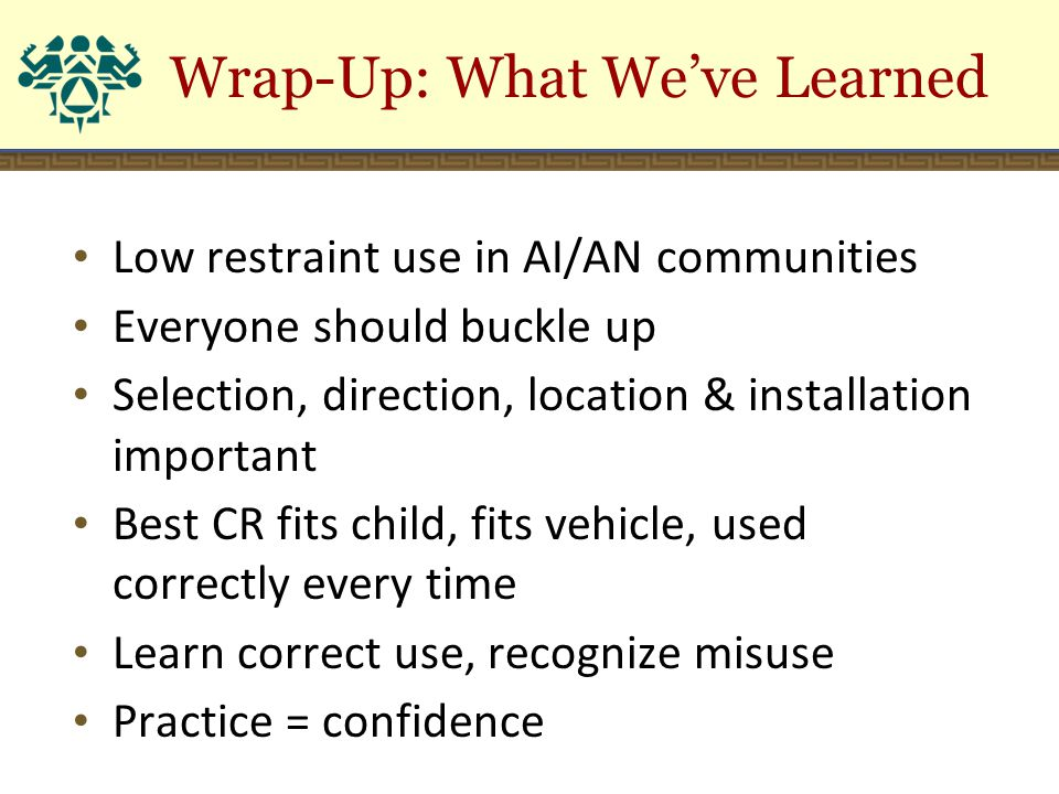 Low restraint use in AI/AN communities Everyone should buckle up Selection, direction, location & installation important Best CR fits child, fits vehi