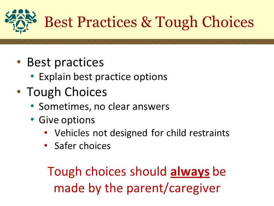 Best Practices & Tough Choices Best practices Explain best practice options Tough Choices Sometimes, no clear answers Give options Vehicles not design