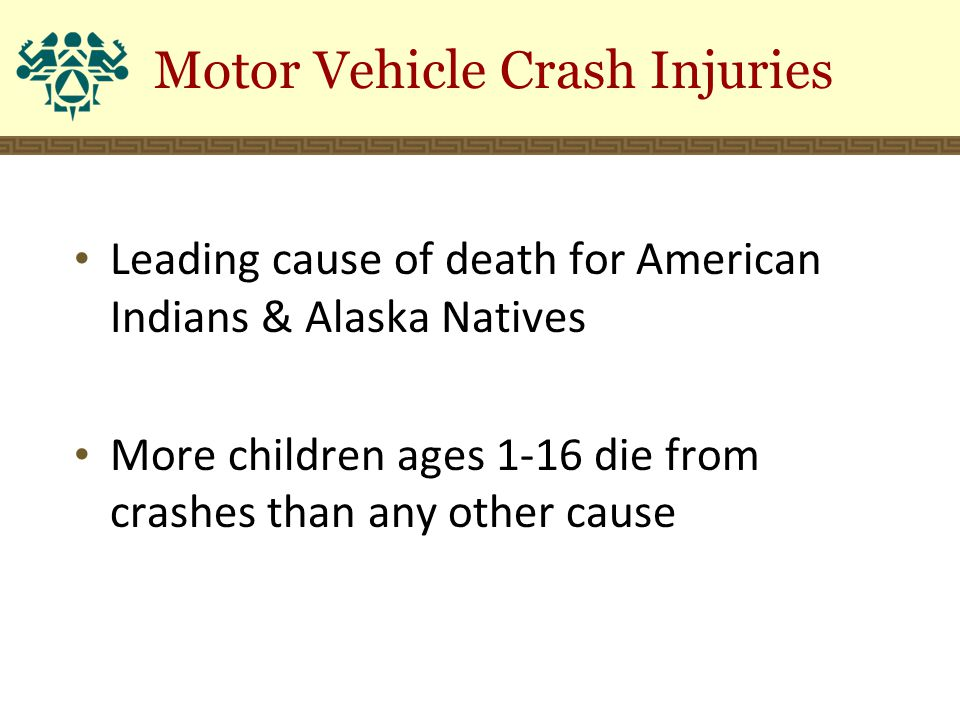 Motor Vehicle Crash Injuries Leading cause of death for American Indians & Alaska Natives More children ages 1-16 die from crashes than any other cause