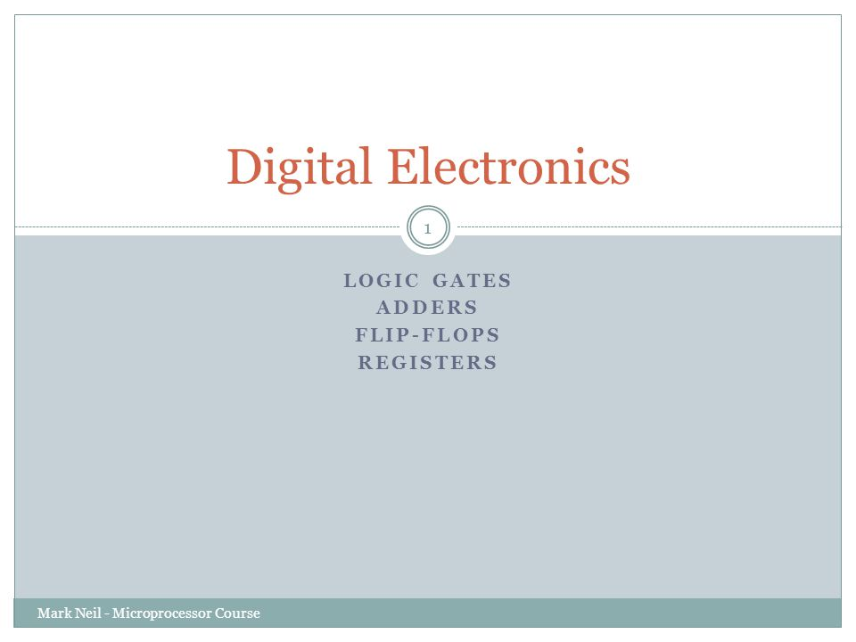 LOGIC GATES ADDERS FLIP-FLOPS REGISTERS Digital Electronics Mark Neil - Microprocessor Course 1