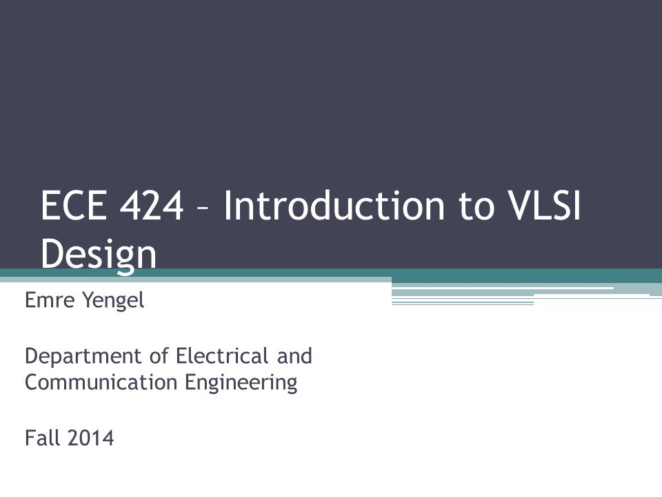 ECE 424 – Introduction to VLSI Design Emre Yengel Department of Electrical and Communication Engineering Fall 2014