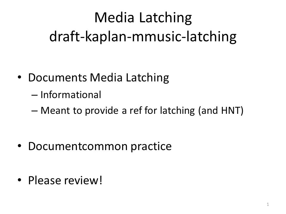 1 Media Latching draft-kaplan-mmusic-latching Documents Media Latching – Informational – Meant to provide a ref for latching (and HNT) Documentcommon practice Please review!