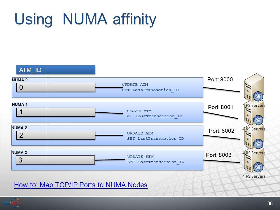 38 NUMA 3 NUMA 2 NUMA 1 NUMA 0 Using NUMA affinity 0 0 1 1 2 2 3 3 ATM_ID UPDATE ATM SET LastTransaction_ID UPDATE ATM SET LastTransaction_ID UPDATE ATM SET LastTransaction_ID UPDATE ATM SET LastTransaction_ID Port: 8000 Port: 8001 Port: 8002 Port: 8003 How to: Map TCP/IP Ports to NUMA Nodes