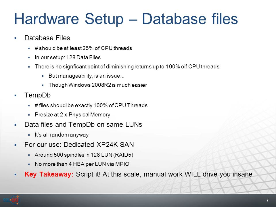 7 Hardware Setup – Database files  Database Files  # should be at least 25% of CPU threads  In our setup: 128 Data Files  There is no signficant point of diminishing returns up to 100% oif CPU threads  But manageability, is an issue...