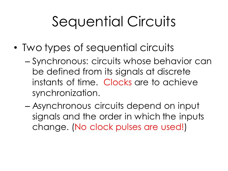 Sequential Circuits Two types of sequential circuits – Synchronous: circuits whose behavior can be defined from its signals at discrete instants of time.