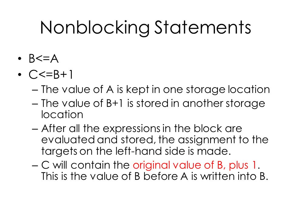 Nonblocking Statements B<=A C<=B+1 – The value of A is kept in one storage location – The value of B+1 is stored in another storage location – After all the expressions in the block are evaluated and stored, the assignment to the targets on the left-hand side is made.