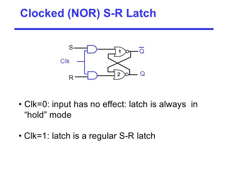 "Clocked (NOR) S-R Latch 1 2 Q Q S R Clk Clk=0: input has no effect: latch is always in ""hold"" mode Clk=1: latch is a regular S-R latch"