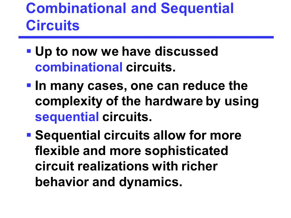 Combinational and Sequential Circuits  Up to now we have discussed combinational circuits.  In many cases, one can reduce the complexity of the hard