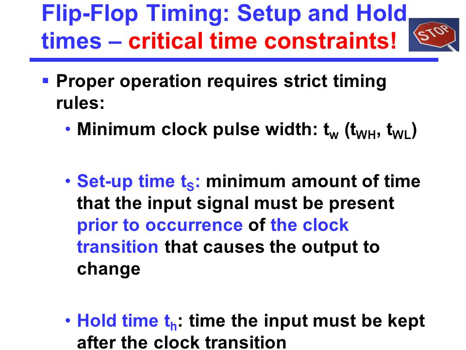 Flip-Flop Timing: Setup and Hold times – critical time constraints!  Proper operation requires strict timing rules: Minimum clock pulse width: t w (t
