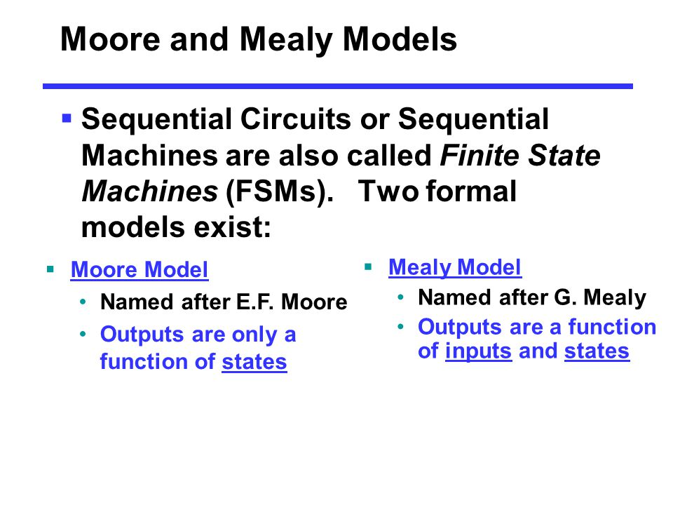 Moore and Mealy Models  Sequential Circuits or Sequential Machines are also called Finite State Machines (FSMs). Two formal models exist:  Moore Mod