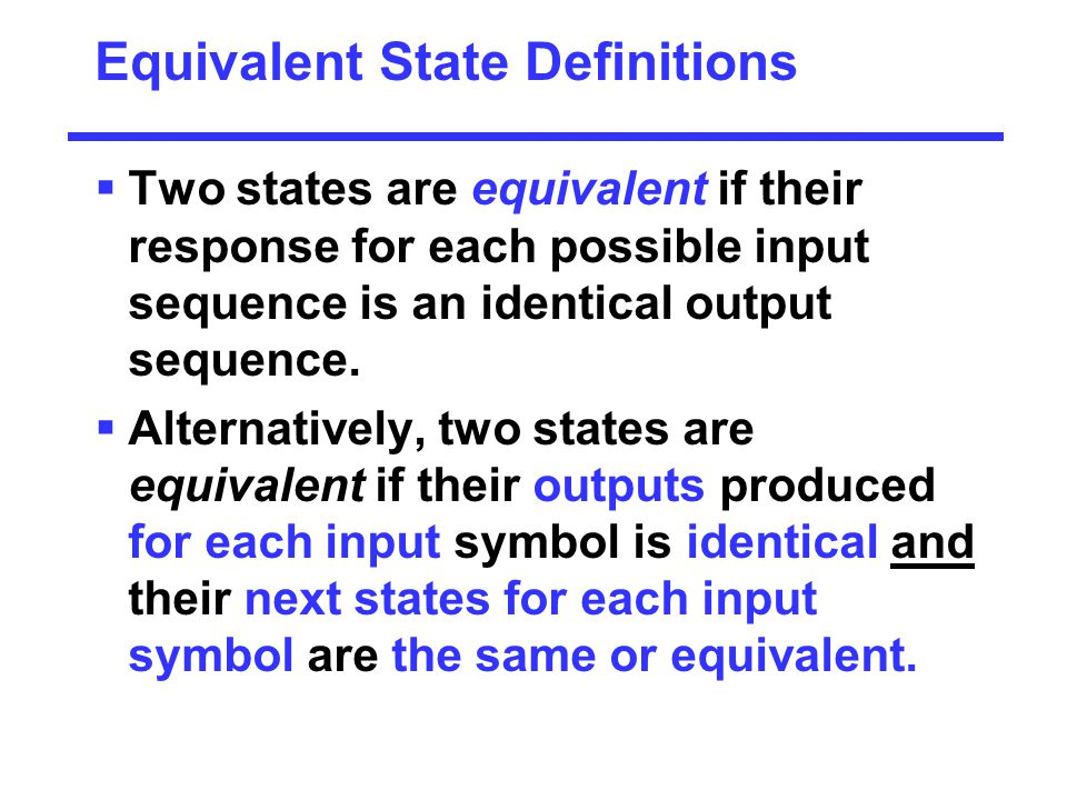 Equivalent State Definitions  Two states are equivalent if their response for each possible input sequence is an identical output sequence.  Alterna