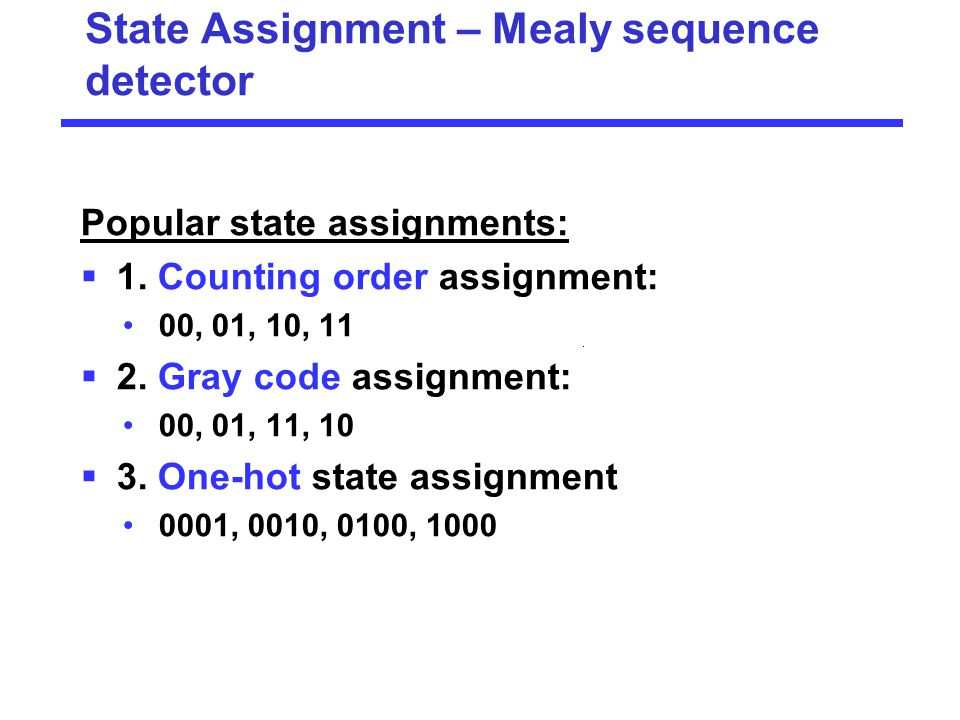 Popular state assignments:  1. Counting order assignment: 00, 01, 10, 11  2. Gray code assignment: 00, 01, 11, 10  3. One-hot state assignment 0001