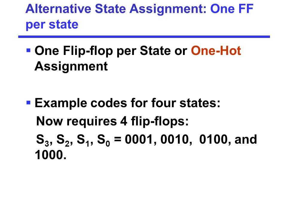 Alternative State Assignment: One FF per state  One Flip-flop per State or One-Hot Assignment  Example codes for four states: Now requires 4 flip-fl