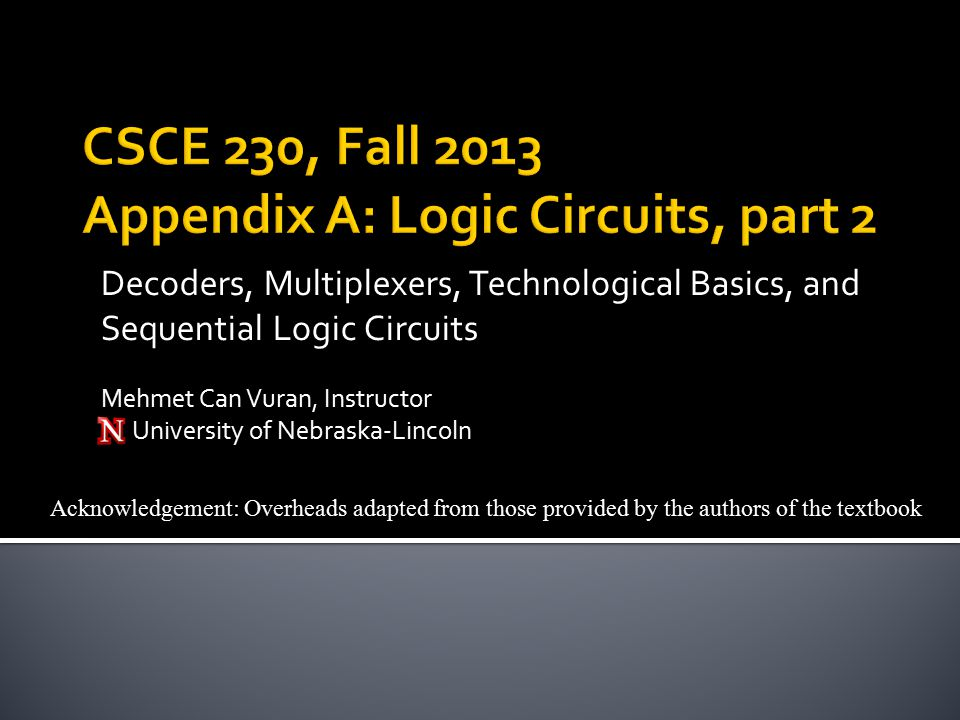 Acknowledgement: Overheads adapted from those provided by the authors of the textbook Decoders, Multiplexers, Technological Basics, and Sequential Logic Circuits Mehmet Can Vuran, Instructor University of Nebraska-Lincoln