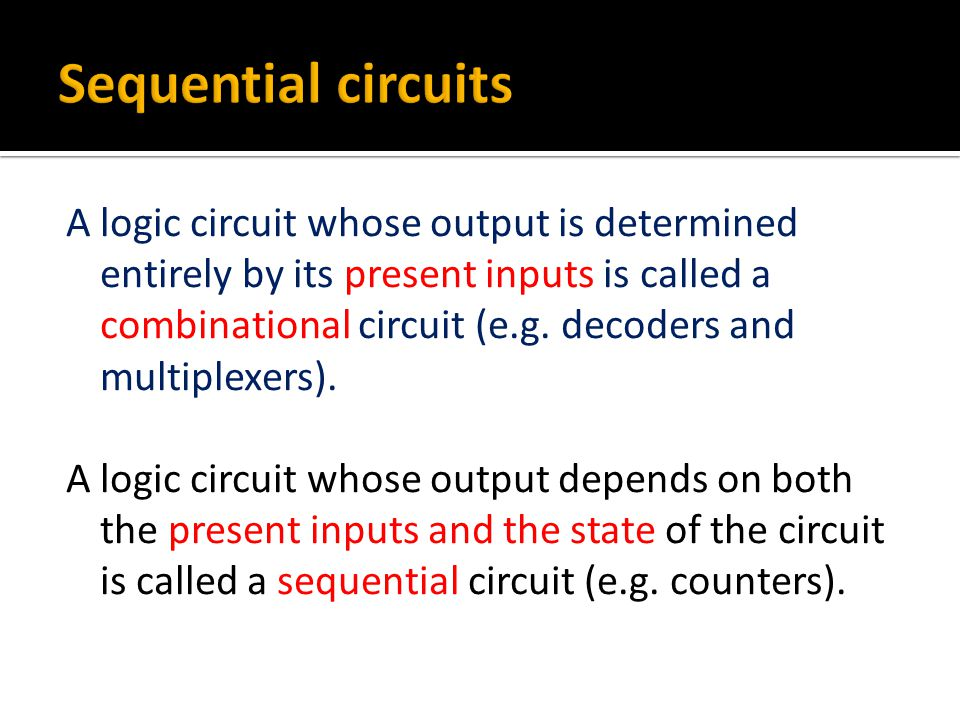 A logic circuit whose output is determined entirely by its present inputs is called a combinational circuit (e.g.
