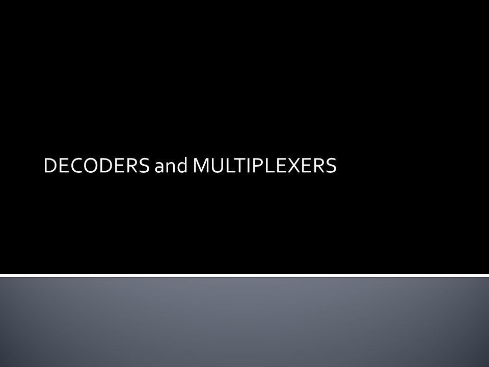 DECODERS and MULTIPLEXERS