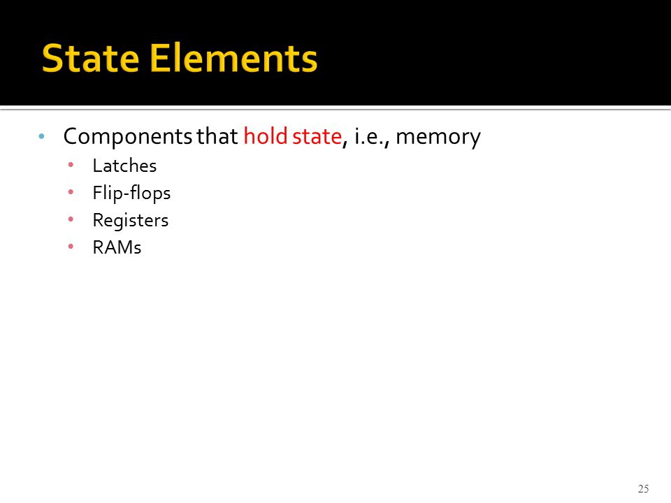 Components that hold state, i.e., memory Latches Flip-flops Registers RAMs 25