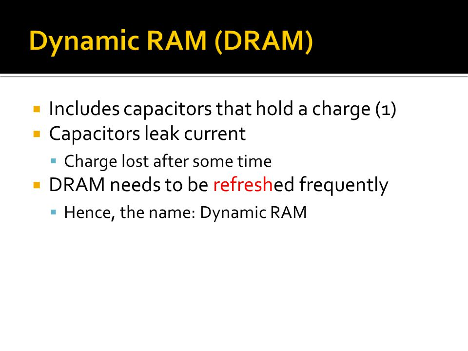  Includes capacitors that hold a charge (1)  Capacitors leak current  Charge lost after some time  DRAM needs to be refreshed frequently  Hence, the name: Dynamic RAM