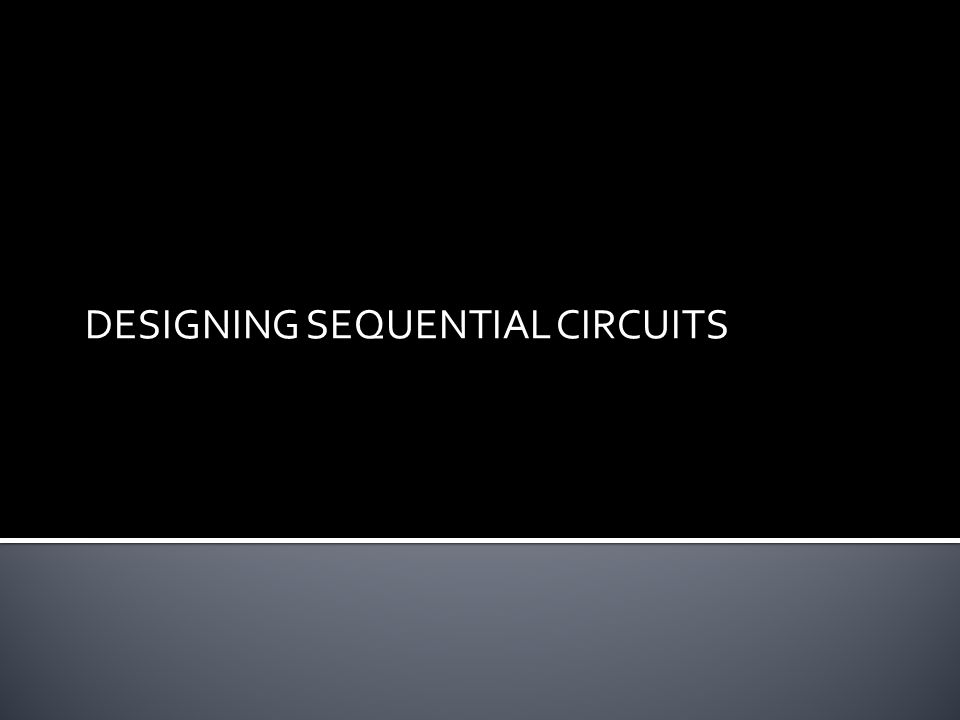 DESIGNING SEQUENTIAL CIRCUITS