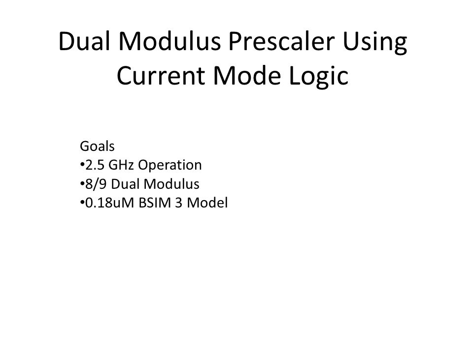 Dual Modulus Prescaler Using Current Mode Logic Goals 2.5 GHz Operation 8/9 Dual Modulus 0.18uM BSIM 3 Model