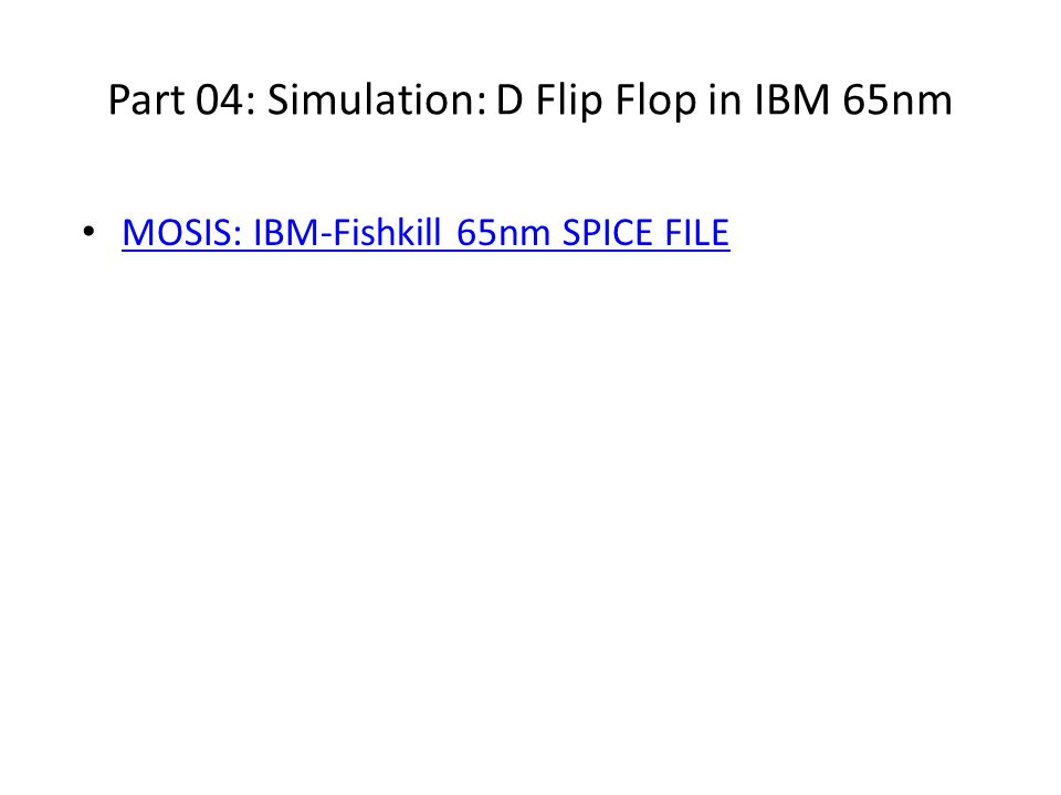 Part 04: Simulation: D Flip Flop in IBM 65nm MOSIS: IBM-Fishkill 65nm SPICE FILE