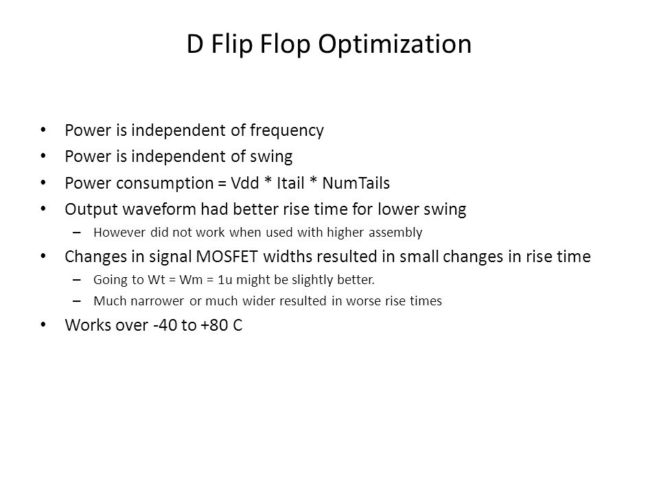 D Flip Flop Optimization Power is independent of frequency Power is independent of swing Power consumption = Vdd * Itail * NumTails Output waveform had better rise time for lower swing – However did not work when used with higher assembly Changes in signal MOSFET widths resulted in small changes in rise time – Going to Wt = Wm = 1u might be slightly better.