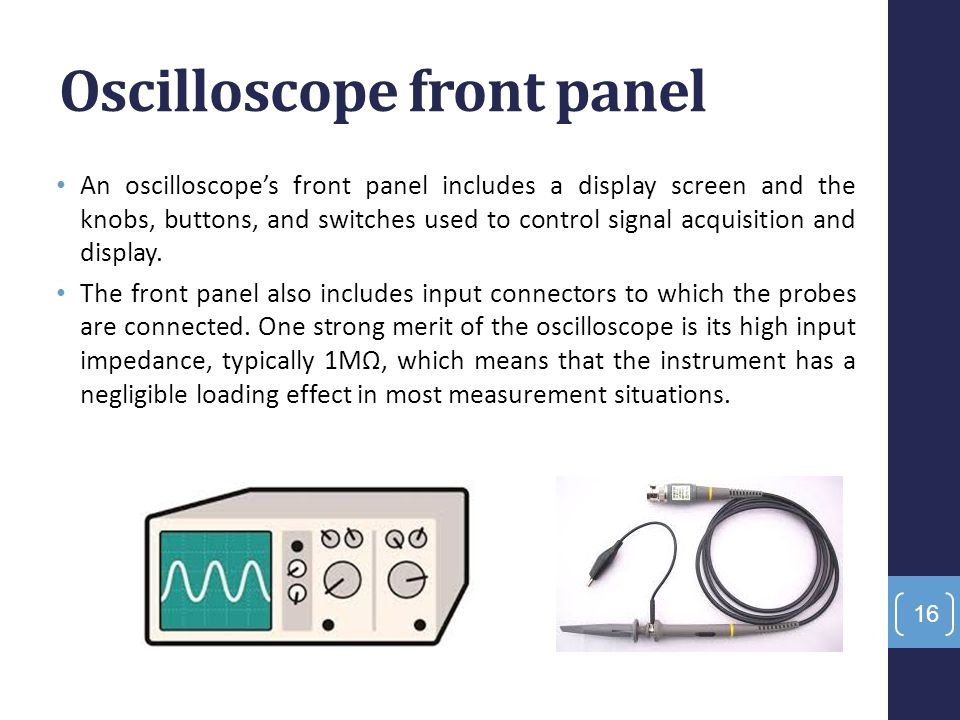 Oscilloscope front panel An oscilloscope's front panel includes a display screen and the knobs, buttons, and switches used to control signal acquisiti