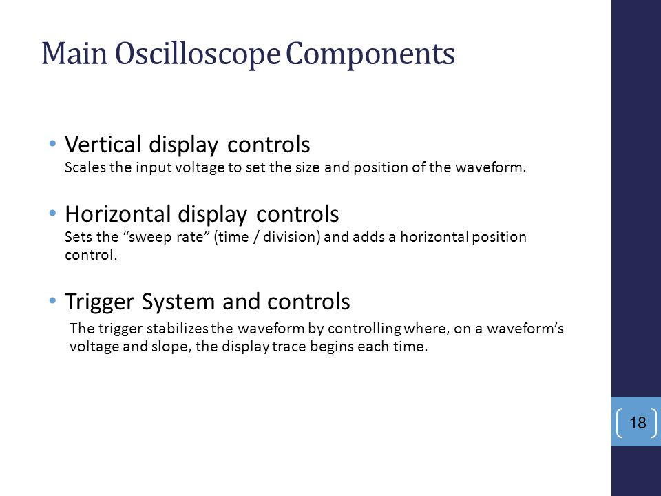 18 Main Oscilloscope Components Vertical display controls Scales the input voltage to set the size and position of the waveform. Horizontal display co