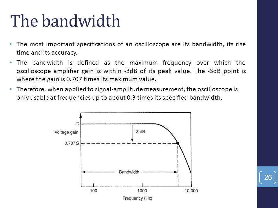 The most important specifications of an oscilloscope are its bandwidth, its rise time and its accuracy. The bandwidth is defined as the maximum frequenc