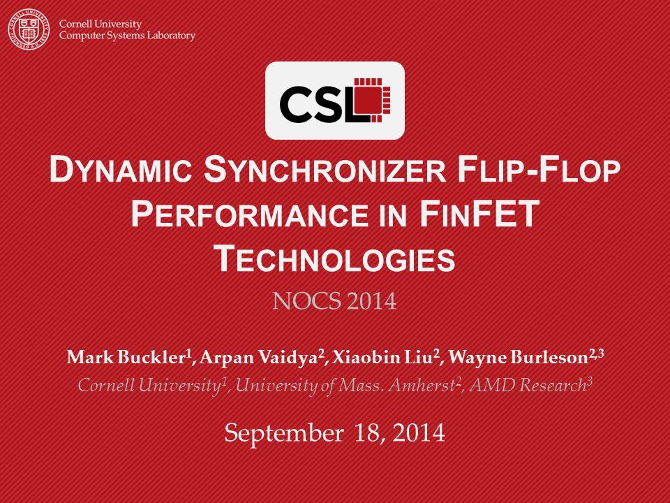 D YNAMIC S YNCHRONIZER F LIP -F LOP P ERFORMANCE IN F IN FET T ECHNOLOGIES NOCS 2014 Mark Buckler 1, Arpan Vaidya 2, Xiaobin Liu 2, Wayne Burleson 2,3 Cornell University 1, University of Mass.