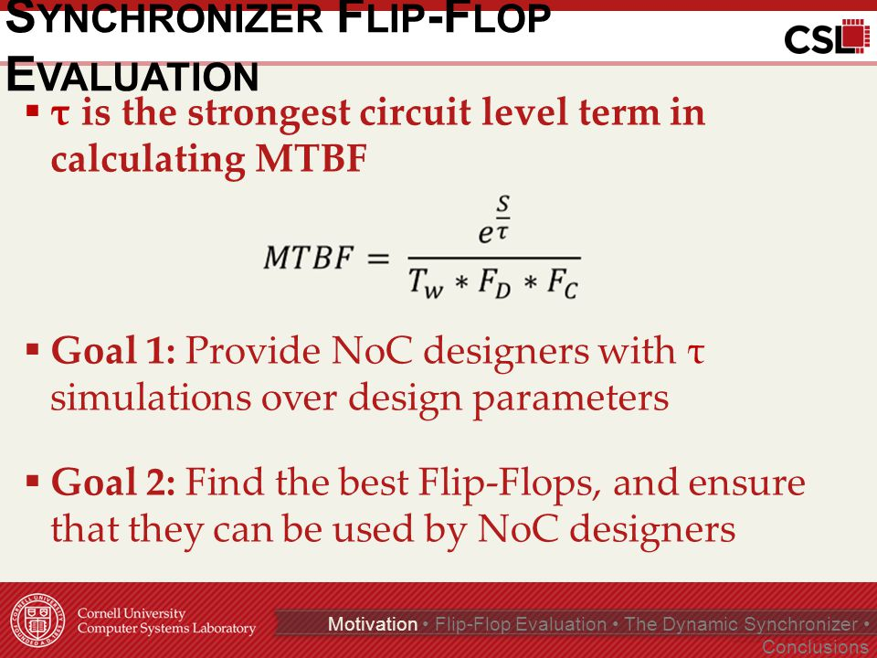 S YNCHRONIZER F LIP -F LOP E VALUATION  τ is the strongest circuit level term in calculating MTBF  Goal 1: Provide NoC designers with τ simulations over design parameters  Goal 2: Find the best Flip-Flops, and ensure that they can be used by NoC designers Page 5 of 35 Motivation Flip-Flop Evaluation The Dynamic Synchronizer Conclusions